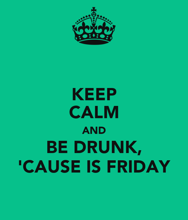 KEEP CALM AND BE DRUNK, 'CAUSE IS FRIDAY