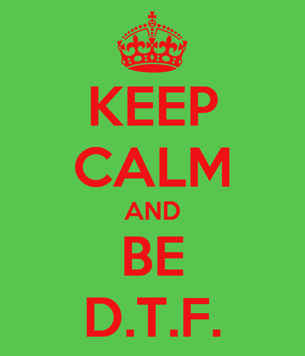 KEEP CALM AND BE D.T.F.