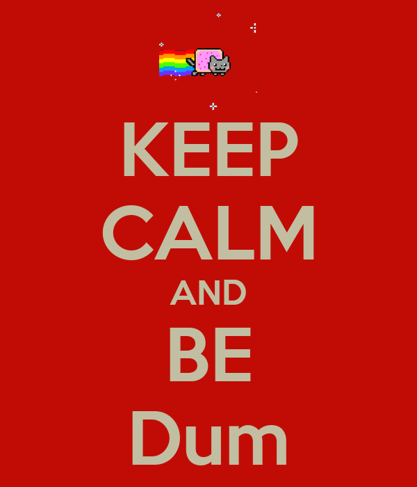 KEEP CALM AND BE Dum