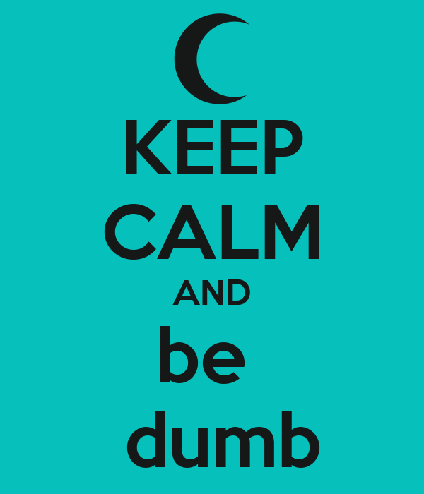 KEEP CALM AND be   dumb