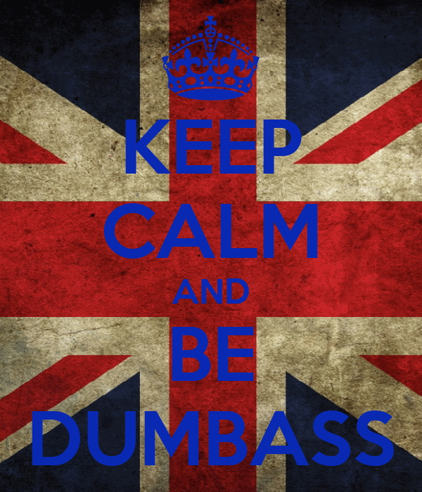KEEP CALM AND BE DUMBASS