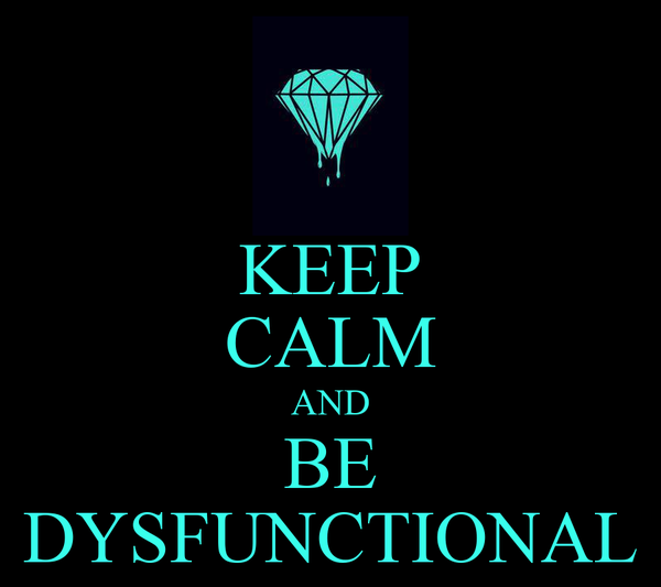 KEEP CALM AND BE DYSFUNCTIONAL