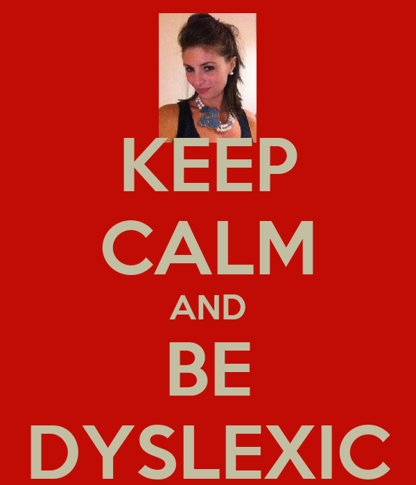 KEEP CALM AND BE DYSLEXIC