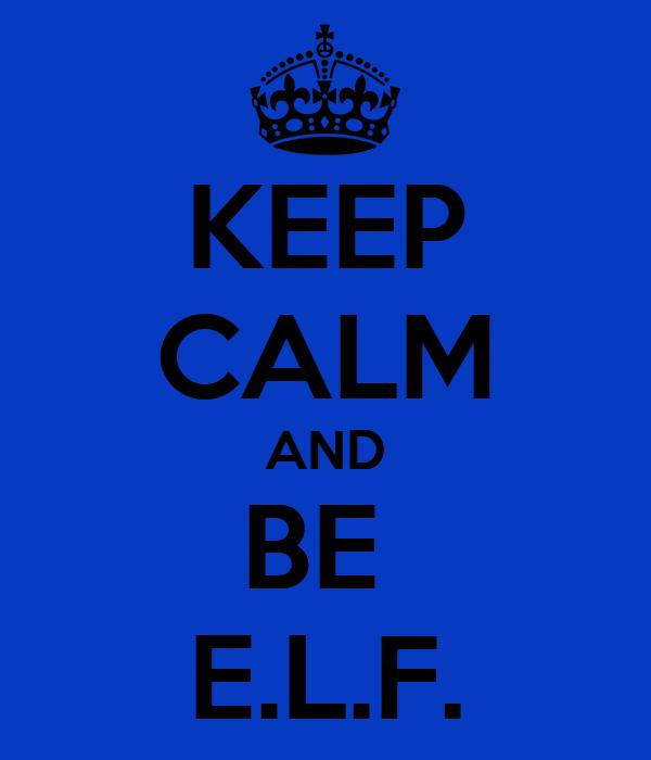 KEEP CALM AND BE  E.L.F.
