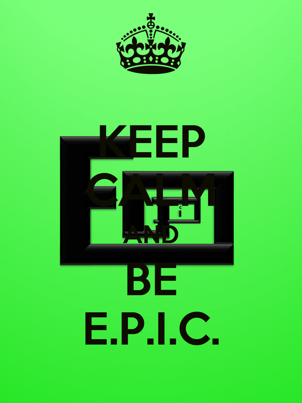 KEEP CALM AND BE E.P.I.C.
