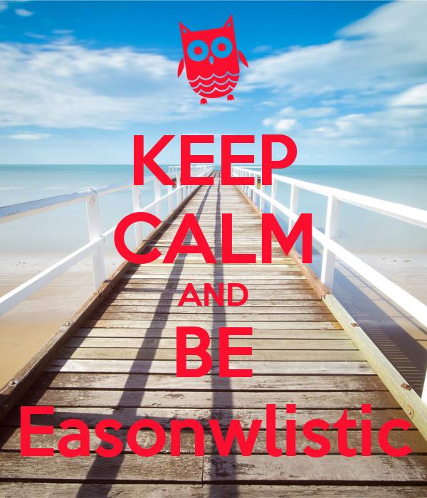 KEEP CALM AND BE Easonwlistic
