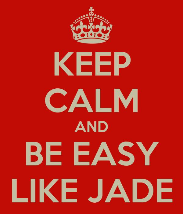 KEEP CALM AND BE EASY LIKE JADE