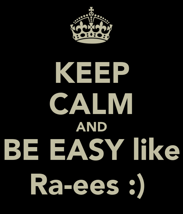 KEEP CALM AND BE EASY like Ra-ees :)