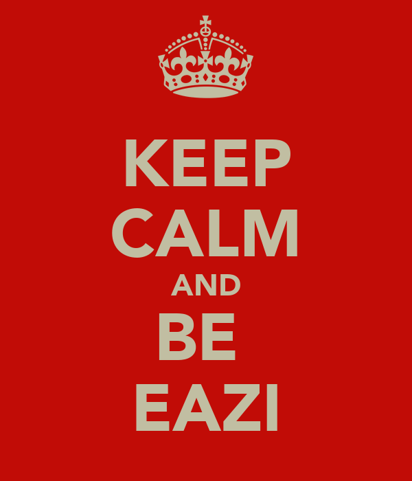 KEEP CALM AND BE  EAZI