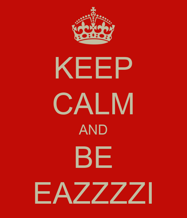KEEP CALM AND BE EAZZZZI