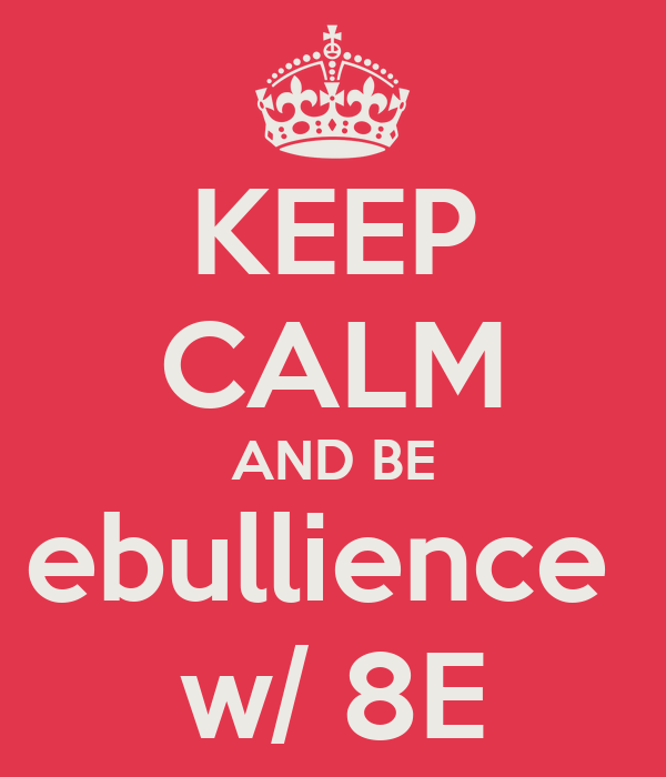 KEEP CALM AND BE ebullience  w/ 8E