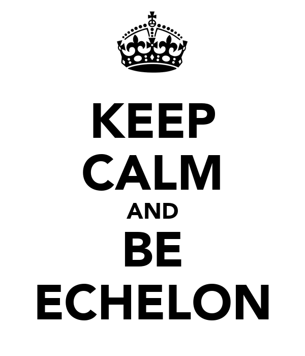 KEEP CALM AND BE ECHELON