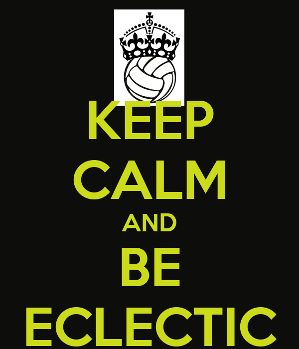 KEEP CALM AND BE ECLECTIC