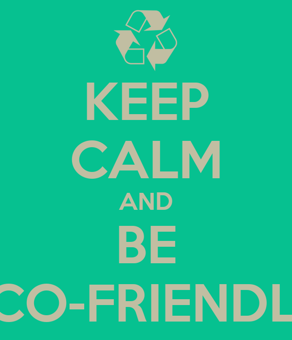 KEEP CALM AND BE ECO-FRIENDLY