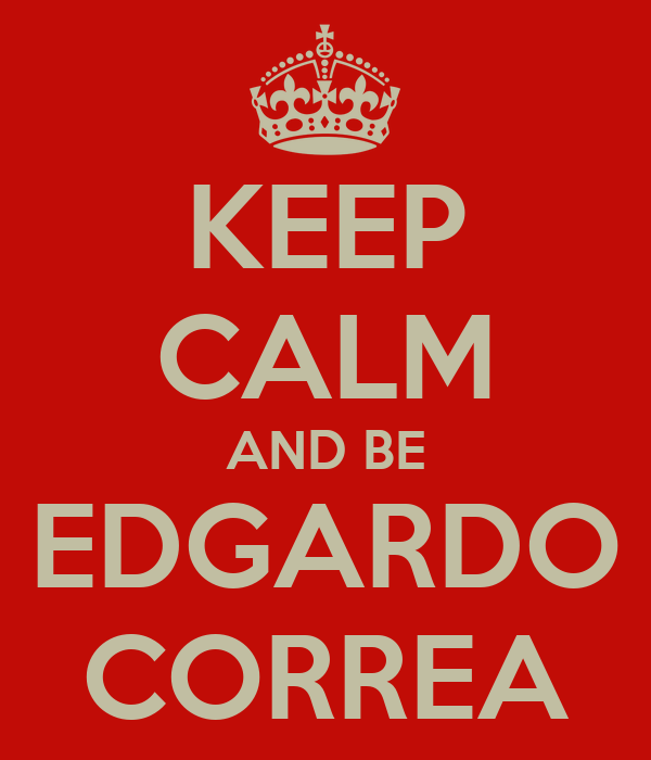 KEEP CALM AND BE EDGARDO CORREA