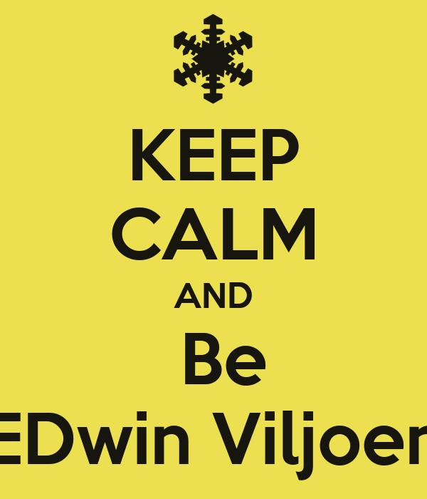 KEEP CALM AND  Be EDwin Viljoen