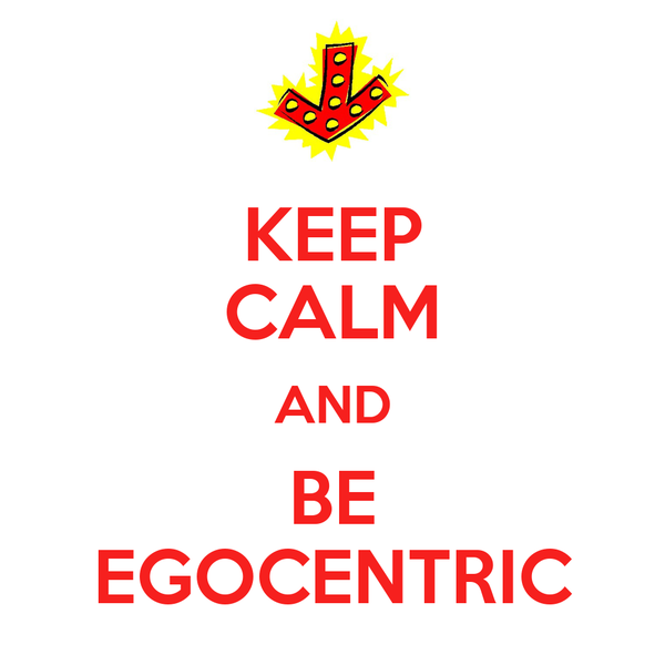 KEEP CALM AND BE EGOCENTRIC
