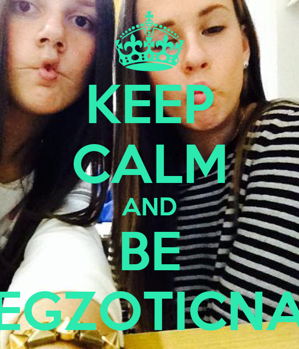 KEEP CALM AND BE EGZOTICNA