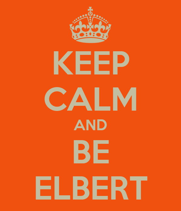 KEEP CALM AND BE ELBERT