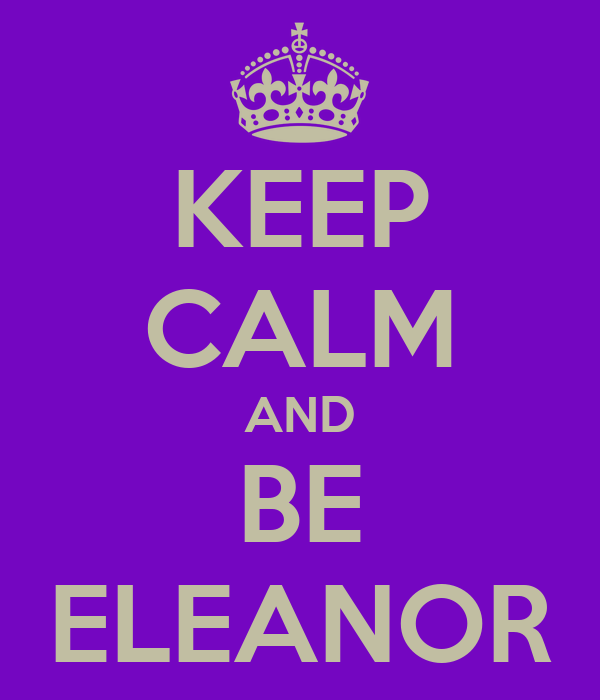 KEEP CALM AND BE ELEANOR