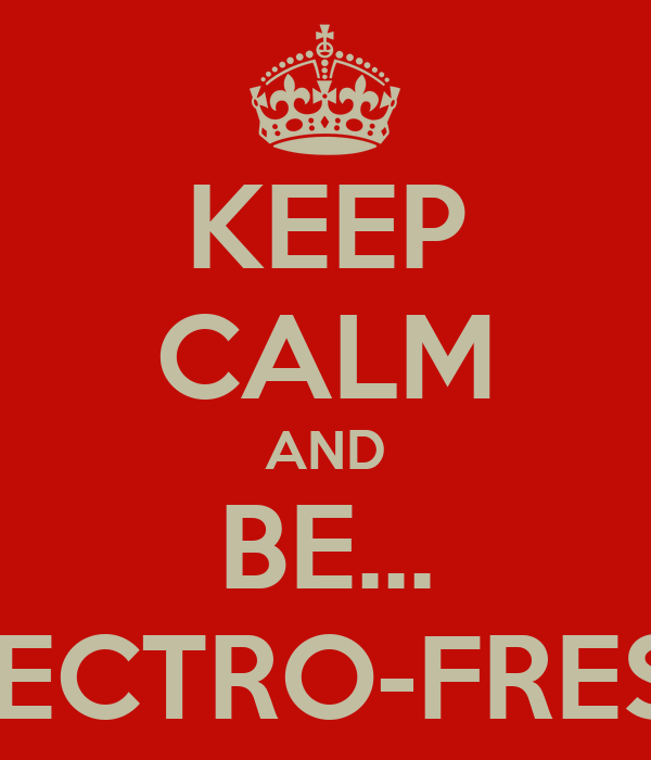 KEEP CALM AND BE... ELECTRO-FRESH!