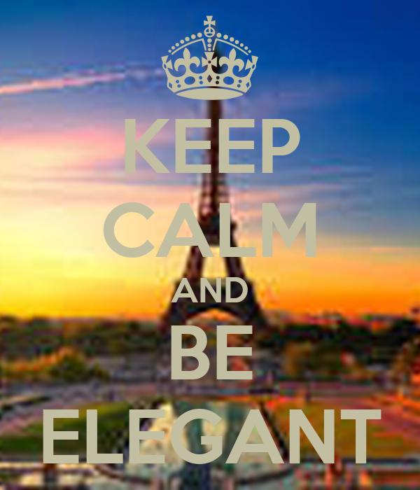 KEEP CALM AND BE ELEGANT