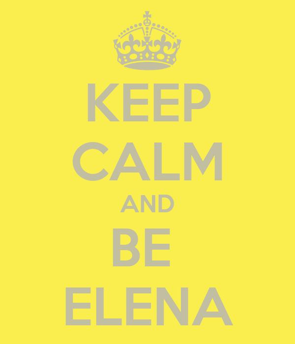 KEEP CALM AND BE  ELENA