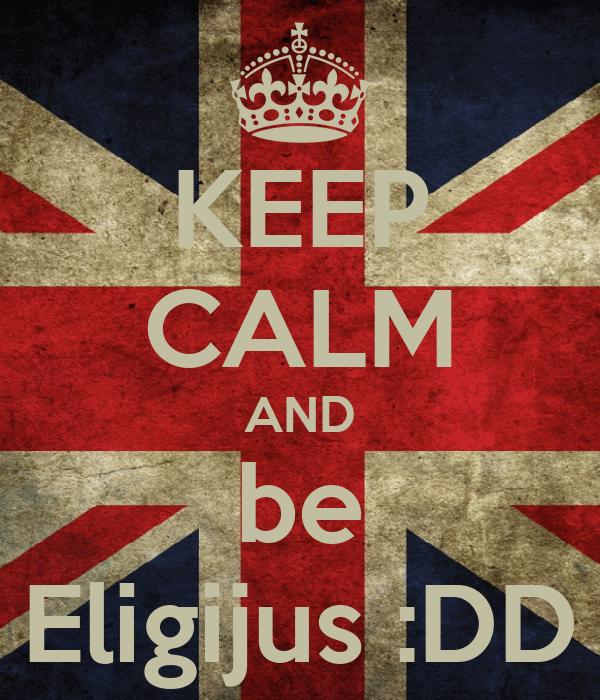 KEEP CALM AND be Eligijus :DD