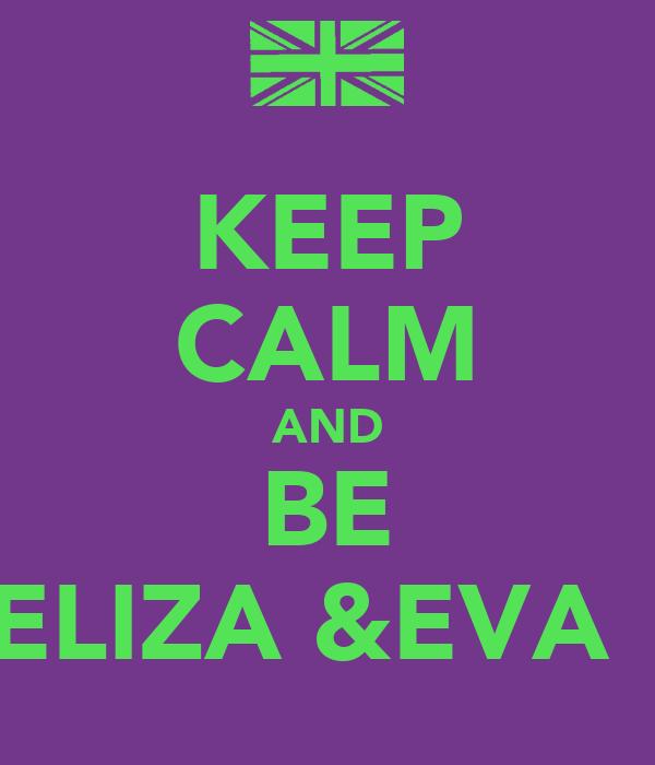 KEEP CALM AND BE ELIZA &EVA ✌
