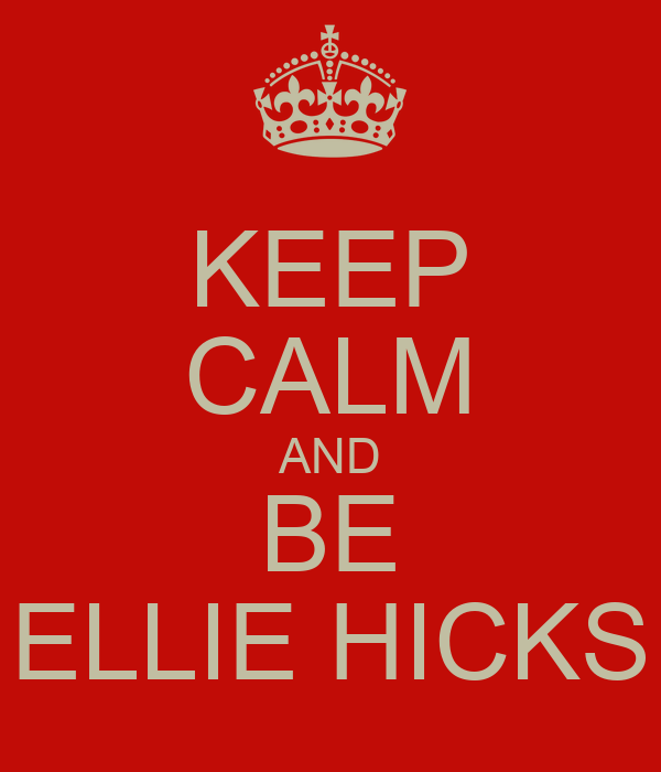 KEEP CALM AND BE ELLIE HICKS