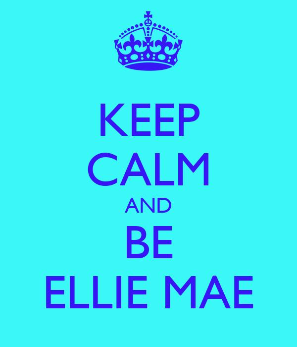 KEEP CALM AND BE ELLIE MAE