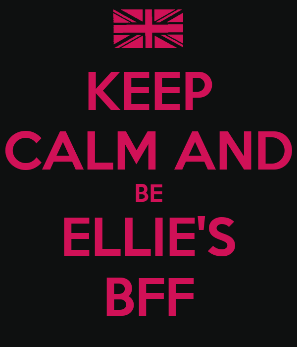 KEEP CALM AND BE ELLIE'S BFF