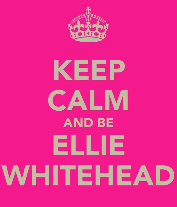 KEEP CALM AND BE ELLIE WHITEHEAD