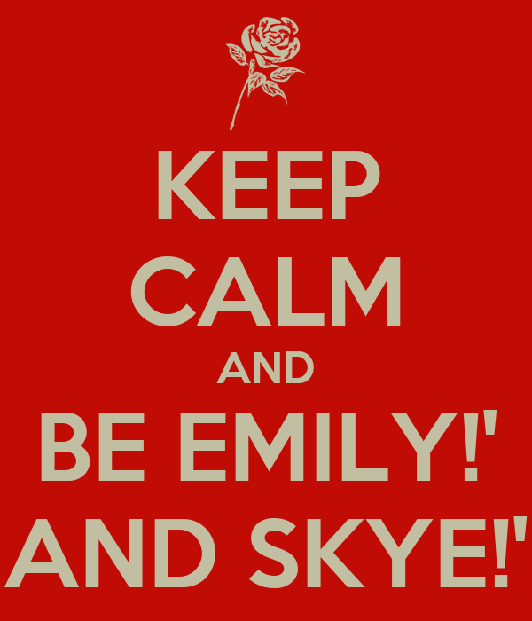 KEEP CALM AND BE EMILY!' AND SKYE!'