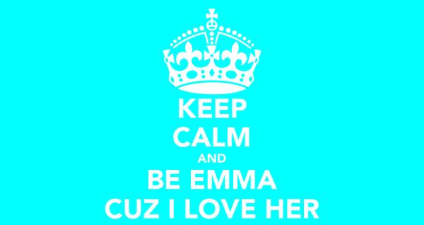KEEP CALM AND BE EMMA CUZ I LOVE HER
