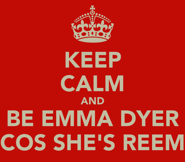 KEEP CALM AND BE EMMA DYER COS SHE'S REEM