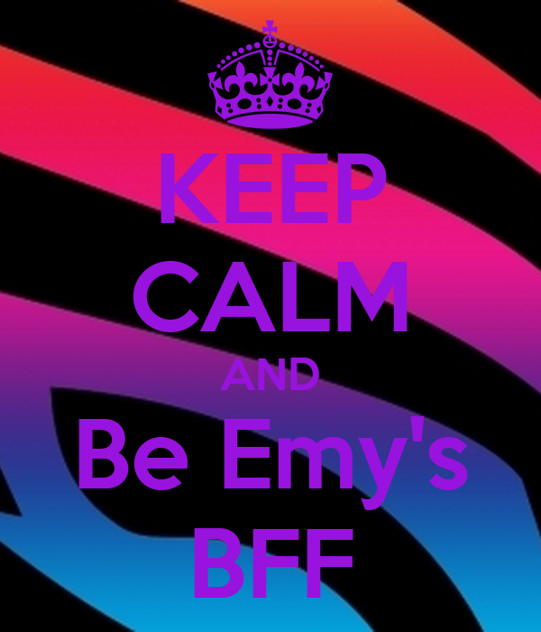 KEEP CALM AND Be Emy's BFF