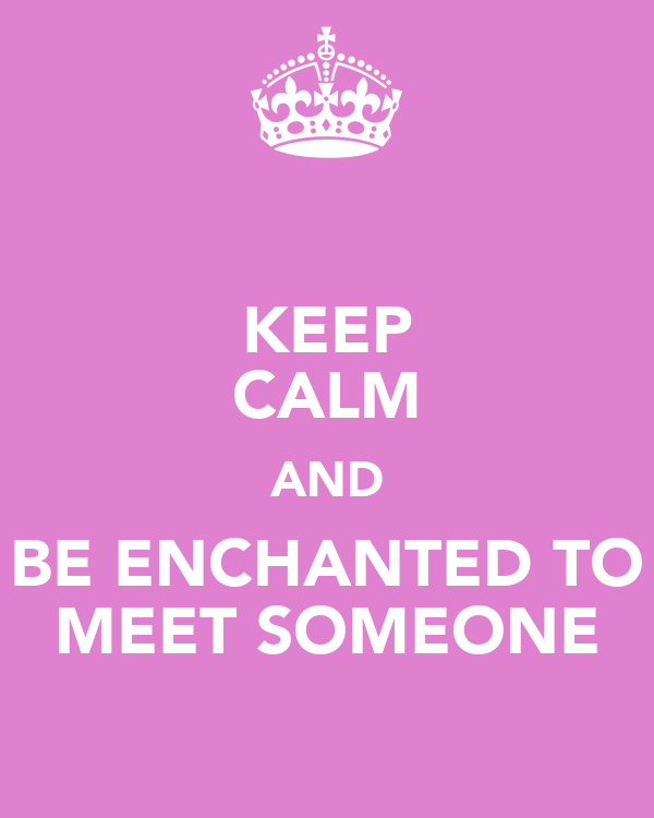 KEEP CALM AND BE ENCHANTED TO MEET SOMEONE