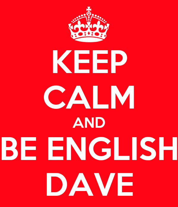 KEEP CALM AND BE ENGLISH DAVE