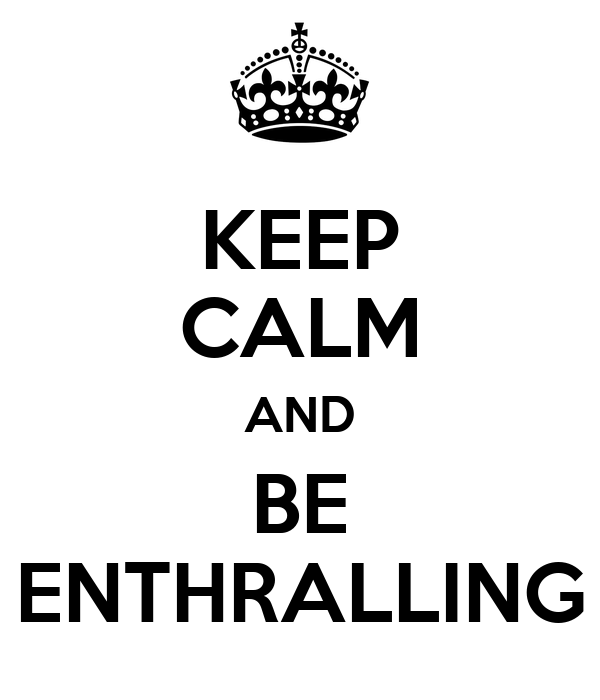 KEEP CALM AND BE ENTHRALLING