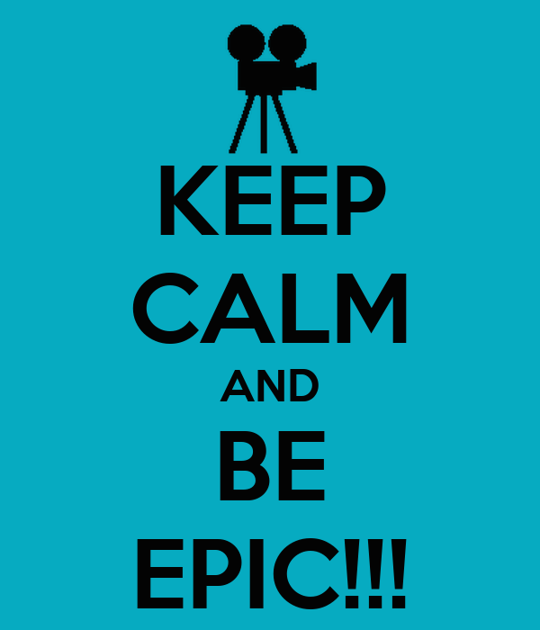 KEEP CALM AND BE EPIC!!!