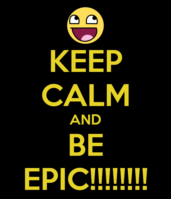 KEEP CALM AND BE EPIC!!!!!!!!
