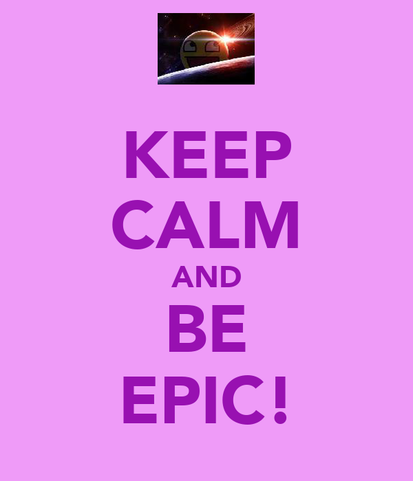 KEEP CALM AND BE EPIC!