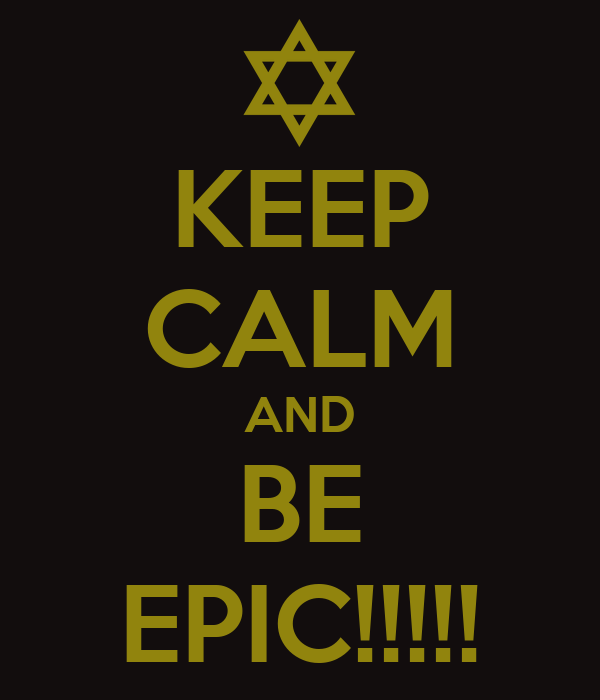 KEEP CALM AND BE EPIC!!!!!