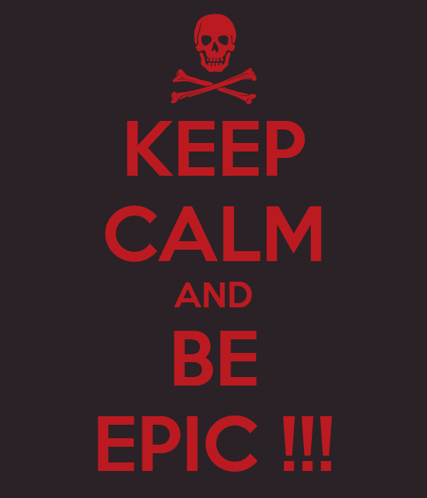 KEEP CALM AND BE EPIC !!!
