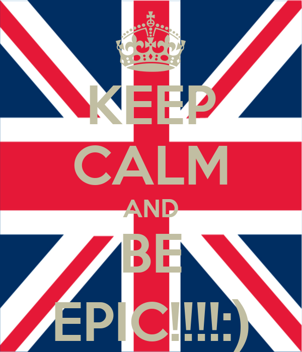 KEEP CALM AND BE EPIC!!!!:)