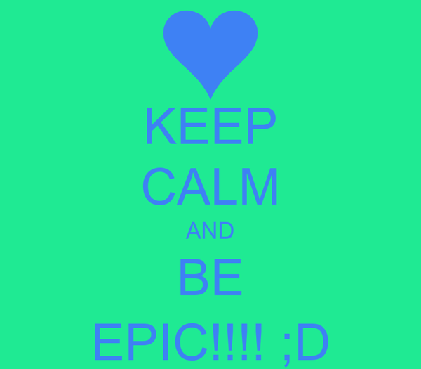 KEEP CALM AND BE EPIC!!!! ;D