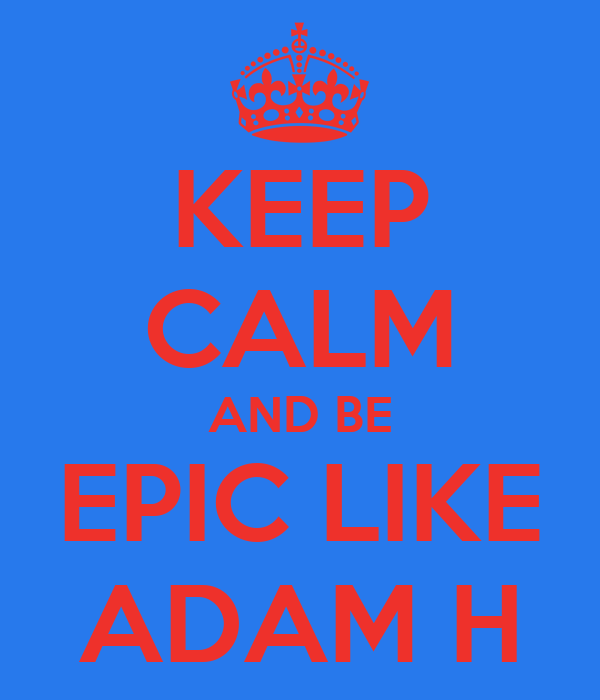 KEEP CALM AND BE EPIC LIKE ADAM H