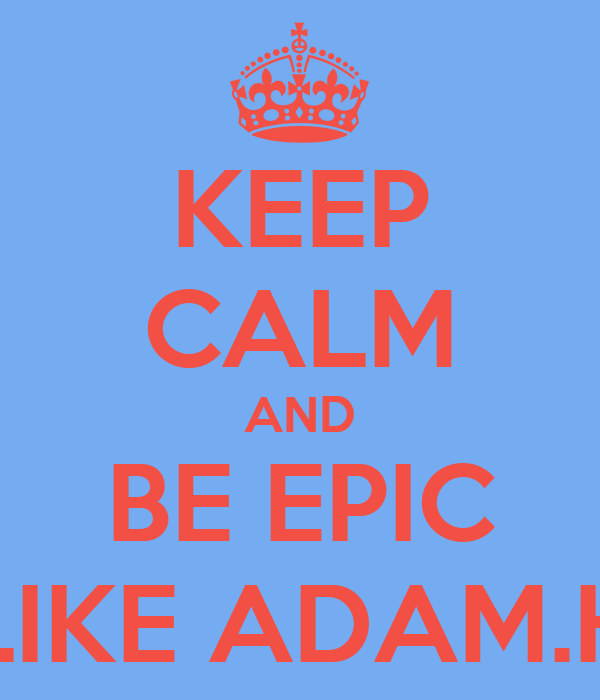 KEEP CALM AND BE EPIC LIKE ADAM.H