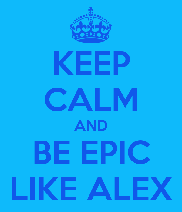 KEEP CALM AND BE EPIC LIKE ALEX